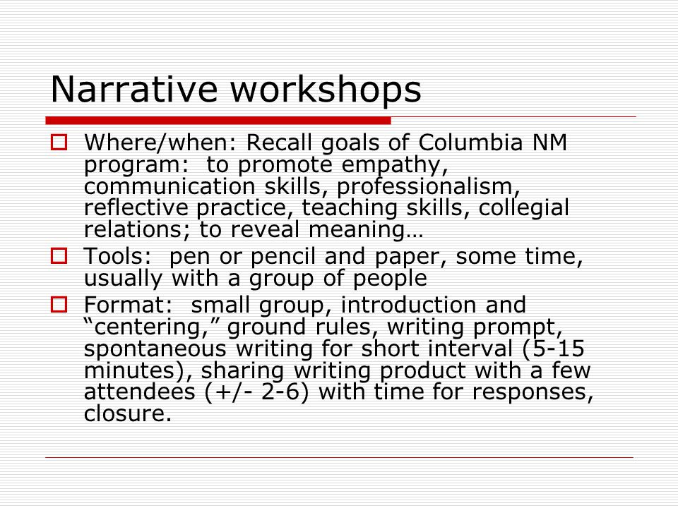 Narrative workshops  Where/when: Recall goals of Columbia NM program: to promote empathy, communication skills, professionalism, reflective practice, teaching skills, collegial relations; to reveal meaning…  Tools: pen or pencil and paper, some time, usually with a group of people  Format: small group, introduction and centering, ground rules, writing prompt, spontaneous writing for short interval (5-15 minutes), sharing writing product with a few attendees (+/- 2-6) with time for responses, closure.