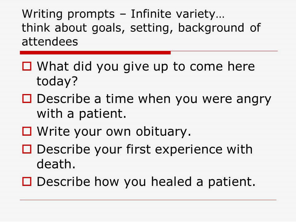 Writing prompts – Infinite variety… think about goals, setting, background of attendees  What did you give up to come here today.