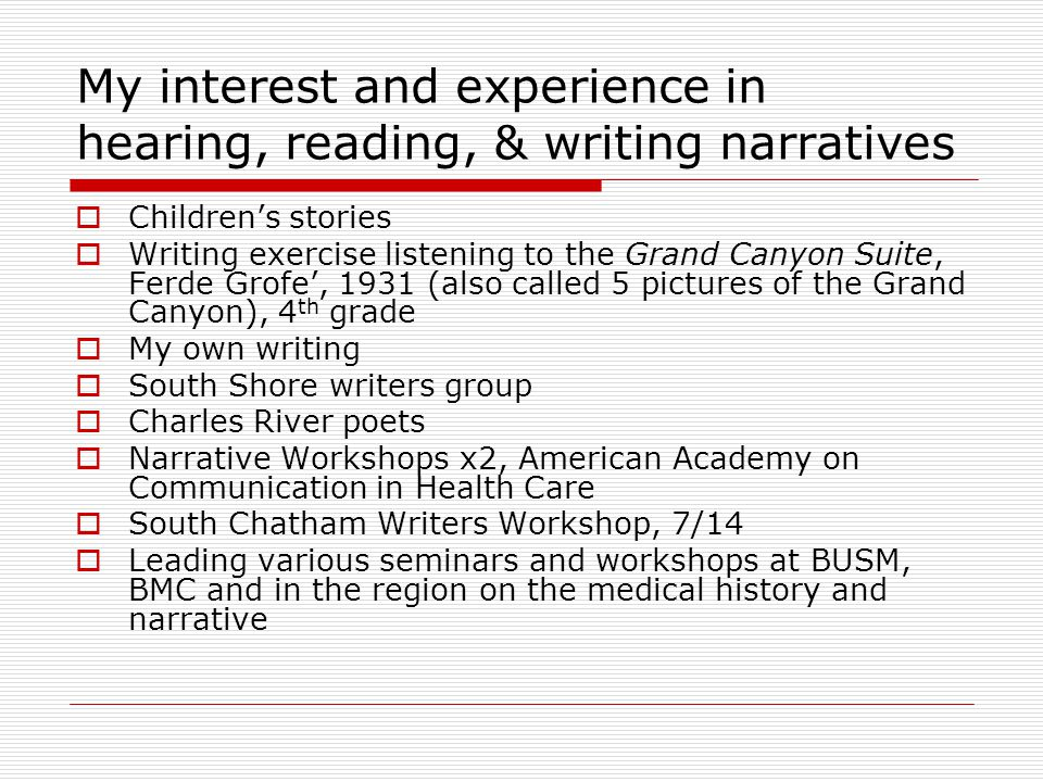 My interest and experience in hearing, reading, & writing narratives  Children's stories  Writing exercise listening to the Grand Canyon Suite, Ferde Grofe', 1931 (also called 5 pictures of the Grand Canyon), 4 th grade  My own writing  South Shore writers group  Charles River poets  Narrative Workshops x2, American Academy on Communication in Health Care  South Chatham Writers Workshop, 7/14  Leading various seminars and workshops at BUSM, BMC and in the region on the medical history and narrative