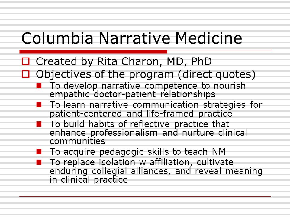 Columbia Narrative Medicine  Created by Rita Charon, MD, PhD  Objectives of the program (direct quotes) To develop narrative competence to nourish empathic doctor-patient relationships To learn narrative communication strategies for patient-centered and life-framed practice To build habits of reflective practice that enhance professionalism and nurture clinical communities To acquire pedagogic skills to teach NM To replace isolation w affiliation, cultivate enduring collegial alliances, and reveal meaning in clinical practice