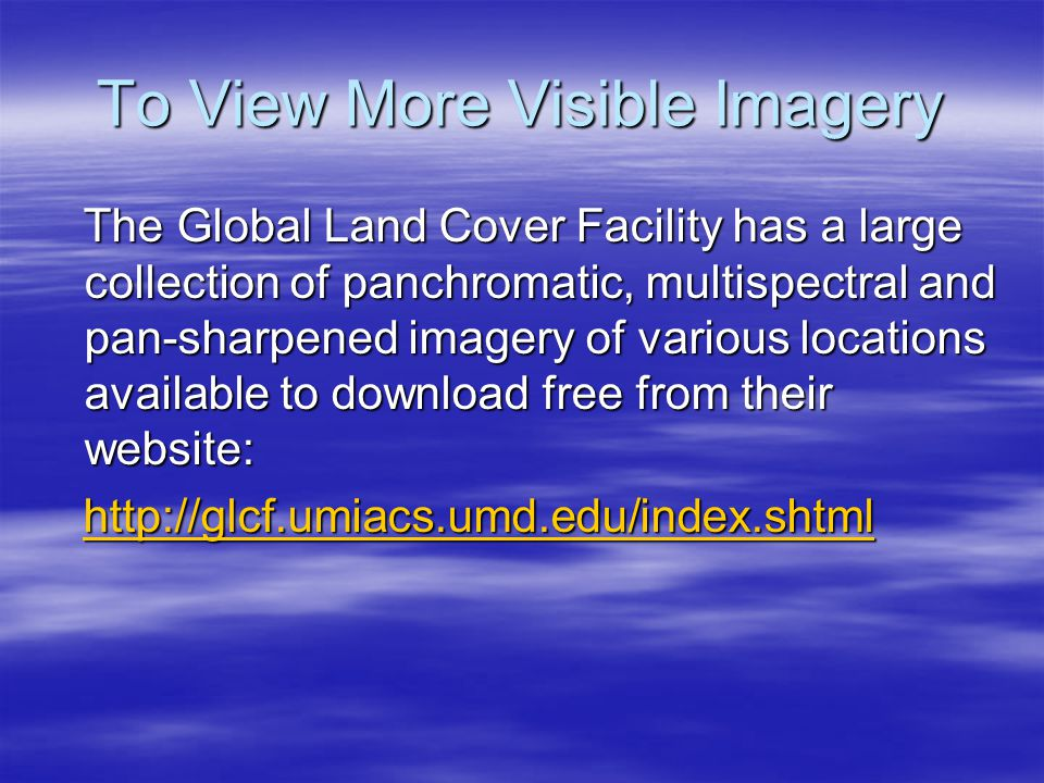 To View More Visible Imagery The Global Land Cover Facility has a large collection of panchromatic, multispectral and pan-sharpened imagery of various locations available to download free from their website: The Global Land Cover Facility has a large collection of panchromatic, multispectral and pan-sharpened imagery of various locations available to download free from their website: http://glcf.umiacs.umd.edu/index.shtml http://glcf.umiacs.umd.edu/index.shtmlhttp://glcf.umiacs.umd.edu/index.shtml