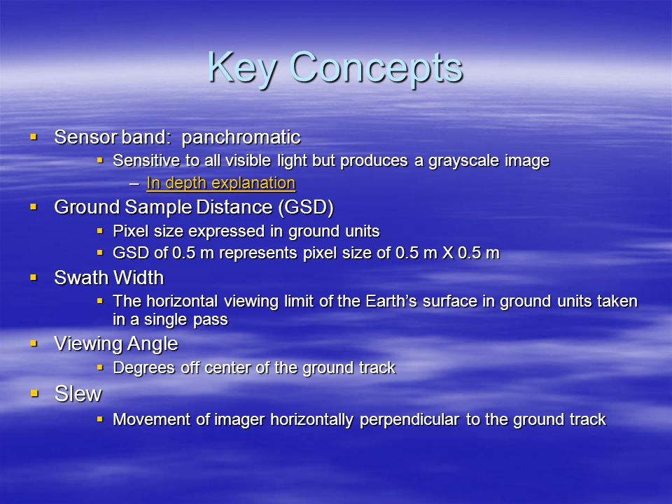 Key Concepts  Sensor band: panchromatic  Sensitive to all visible light but produces a grayscale image –In depth explanation In depth explanationIn depth explanation  Ground Sample Distance (GSD)  Pixel size expressed in ground units  GSD of 0.5 m represents pixel size of 0.5 m X 0.5 m  Swath Width  The horizontal viewing limit of the Earth's surface in ground units taken in a single pass  Viewing Angle  Degrees off center of the ground track  Slew  Movement of imager horizontally perpendicular to the ground track