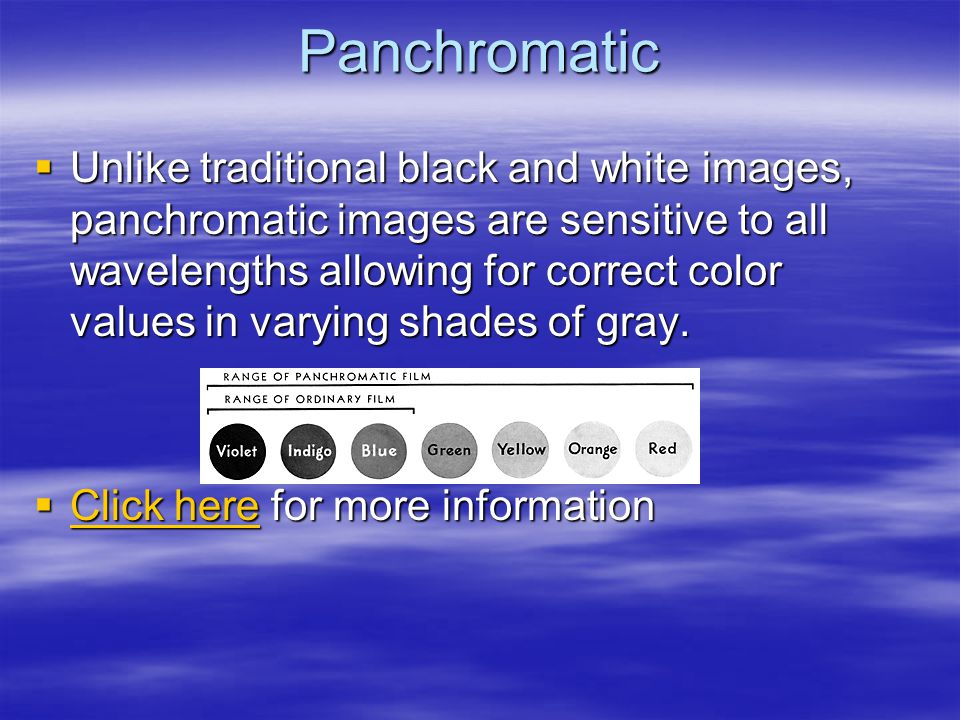 Panchromatic  Unlike traditional black and white images, panchromatic images are sensitive to all wavelengths allowing for correct color values in varying shades of gray.