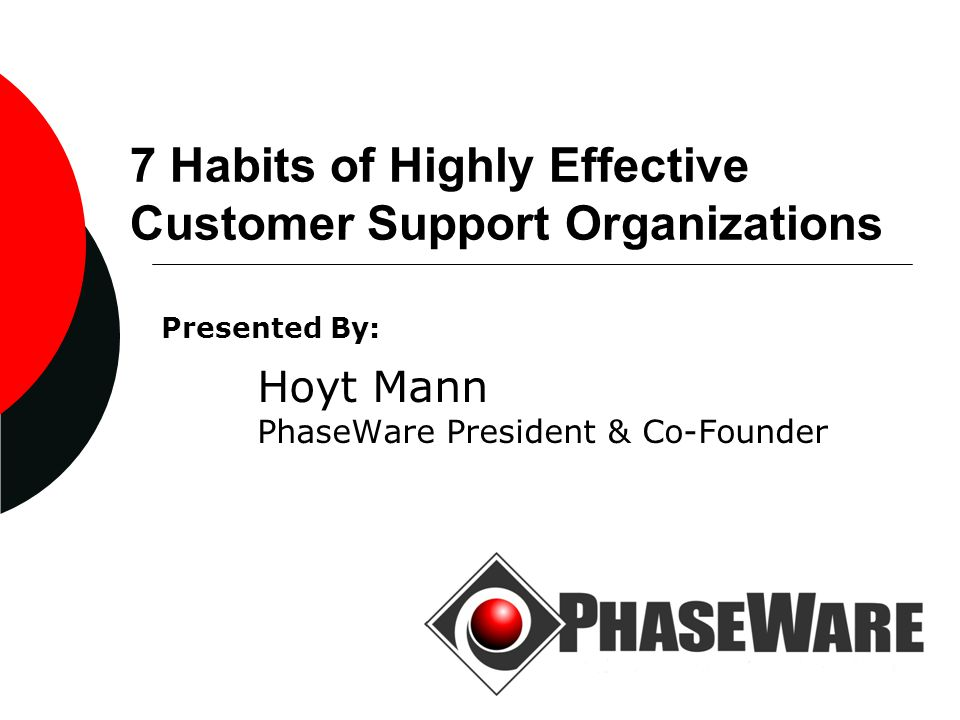 7 Habits of Highly Effective Customer Support Organizations Presented By: Hoyt Mann PhaseWare President & Co-Founder