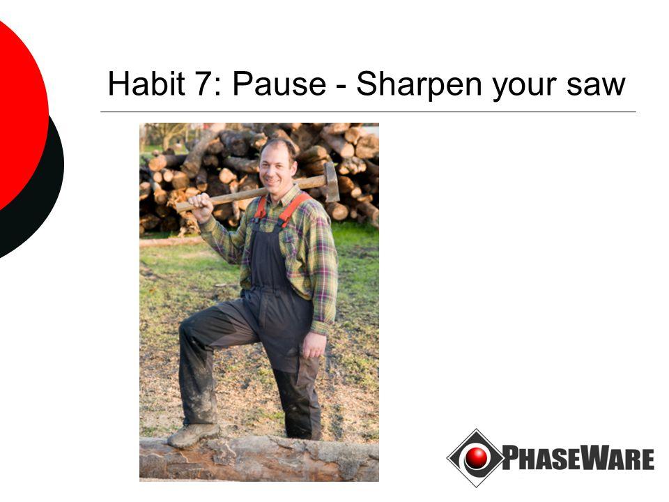 Habit 7: Pause - Sharpen your saw