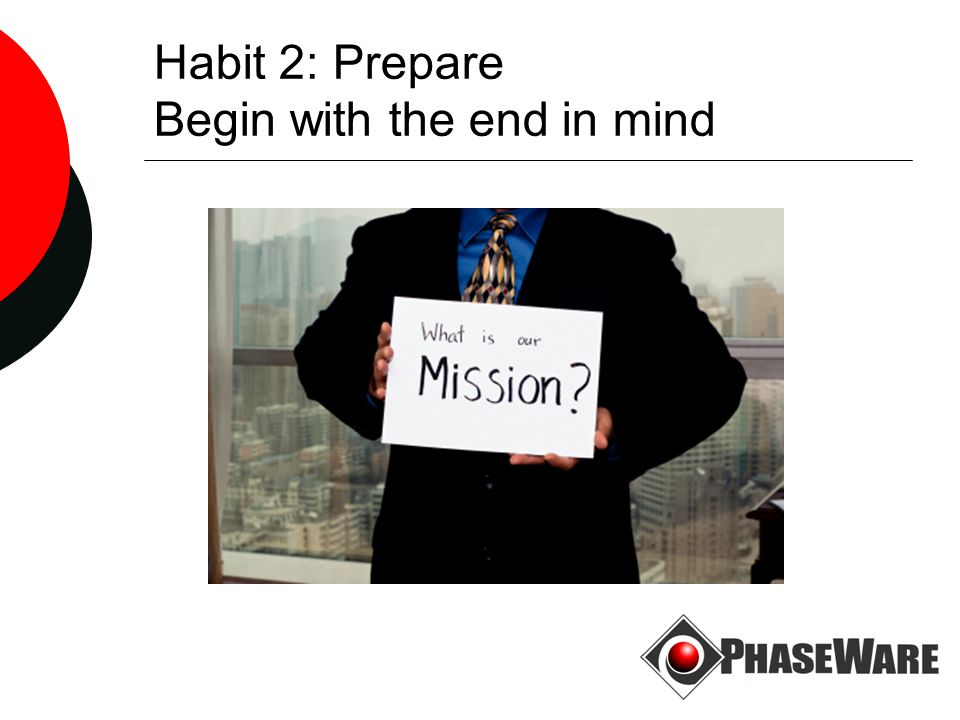 Habit 2: Prepare Begin with the end in mind