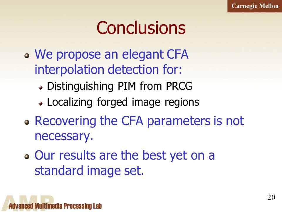 20 Conclusions We propose an elegant CFA interpolation detection for: Distinguishing PIM from PRCG Localizing forged image regions Recovering the CFA
