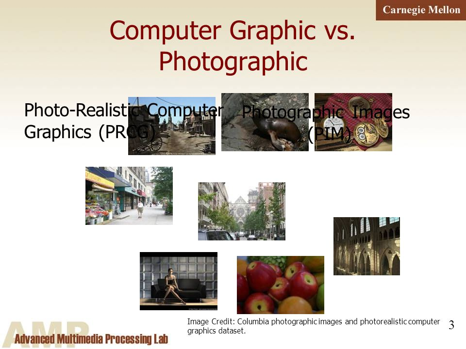 3 Computer Graphic vs. Photographic Photo-Realistic Computer Graphics (PRCG) Photographic Images (PIM) Image Credit: Columbia photographic images and