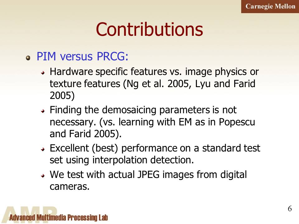 6 Contributions PIM versus PRCG: Hardware specific features vs. image physics or texture features (Ng et al. 2005, Lyu and Farid 2005) Finding the dem