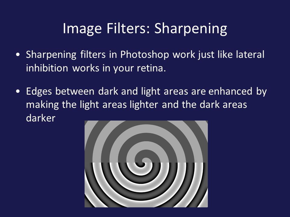 Image Filters: Sharpening Sharpening filters in Photoshop work just like lateral inhibition works in your retina.