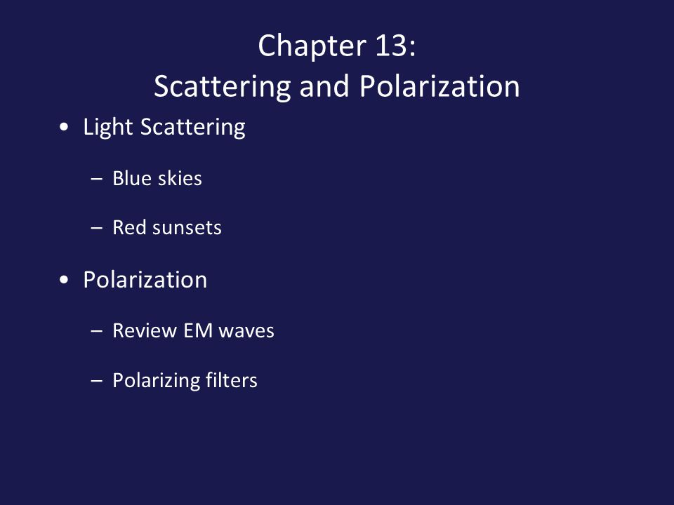 Chapter 13: Scattering and Polarization Light Scattering –Blue skies –Red sunsets Polarization –Review EM waves –Polarizing filters