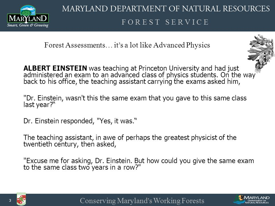 F O R E S T S E R V I C E Conserving Maryland ' s Working Forests 3 Forest Assessments … it ' s a lot like Advanced Physics ALBERT EINSTEIN was teaching at Princeton University and had just administered an exam to an advanced class of physics students.