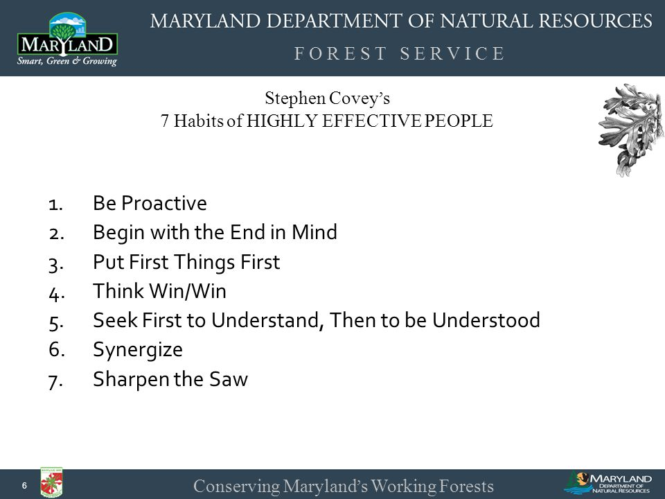F O R E S T S E R V I C E Conserving Maryland ' s Working Forests 17 Stephen Covey ' s 7 Habits of HIGHLY EFFECTIVE PEOPLE Seek First to Understand, Then to be Understood : communication is critical to learning other frames of reference and points of view.