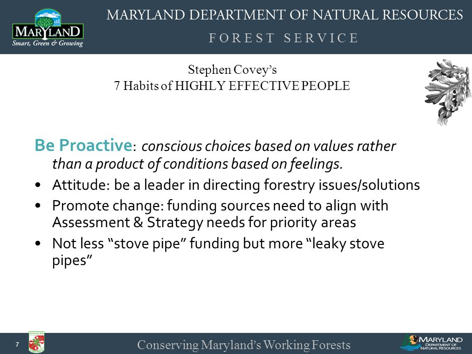 F O R E S T S E R V I C E Conserving Maryland ' s Working Forests 8 Stephen Covey ' s 7 Habits of HIGHLY EFFECTIVE PEOPLE Begin with the End in Mind : begin with a clear understanding of the desired direction and destination.