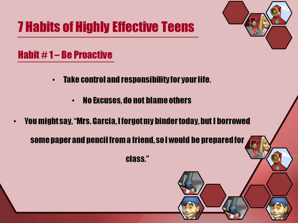 7 Habits of Highly Effective Teens Habit # 1 – Be Proactive Take control and responsibility for your life.