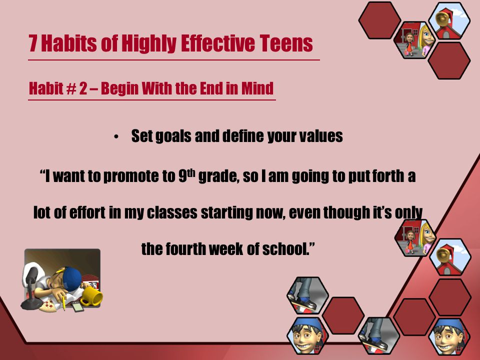 7 Habits of Highly Effective Teens Habit # 2 – Begin With the End in Mind Set goals and define your values I want to promote to 9 th grade, so I am going to put forth a lot of effort in my classes starting now, even though it's only the fourth week of school.