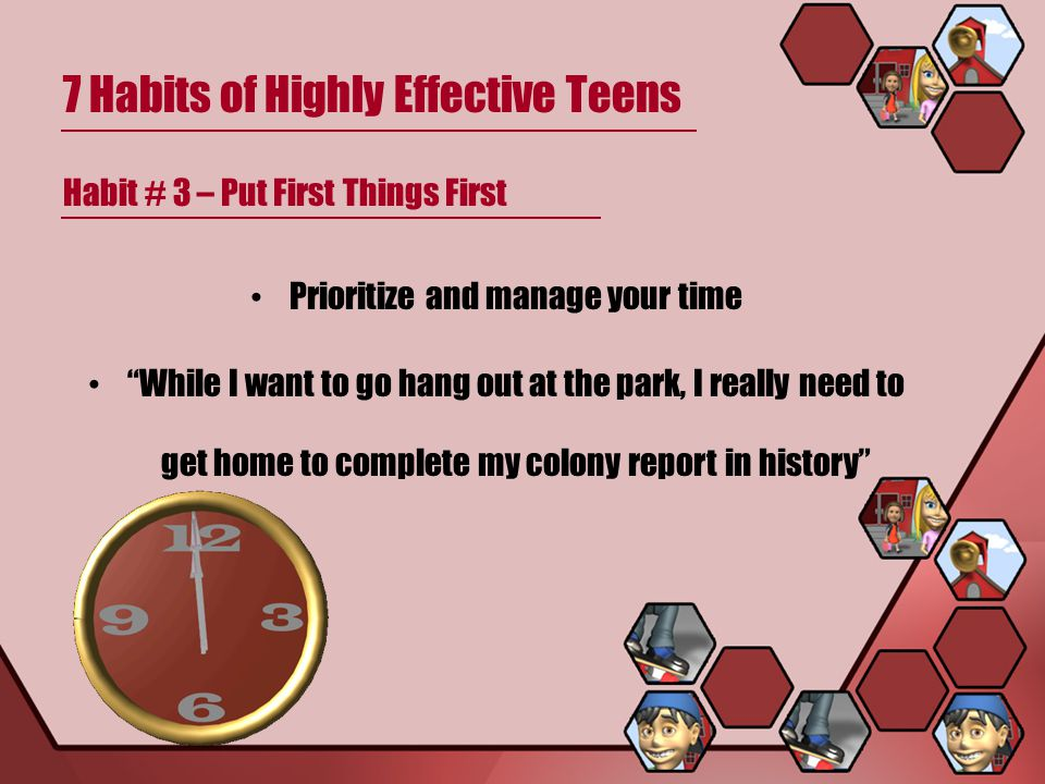 7 Habits of Highly Effective Teens Habit # 3 – Put First Things First Prioritize and manage your time While I want to go hang out at the park, I really need to get home to complete my colony report in history