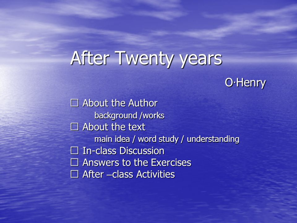 After Twenty years O · Henry ※ About the Author ※ About the Author background /works background /works ※ About the text ※ About the text main idea / word study / understanding main idea / word study / understanding ※ In-class Discussion ※ In-class Discussion ※ Answers to the Exercises ※ Answers to the Exercises ※ After – class Activities ※ After – class Activities
