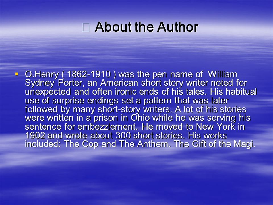※ About the Author ※ About the Author  O.Henry ( 1862-1910 ) was the pen name of William Sydney Porter, an American short story writer noted for unexpected and often ironic ends of his tales.