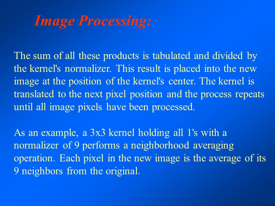 Image Processing: The sum of all these products is tabulated and divided by the kernel's normalizer. This result is placed into the new image at the p