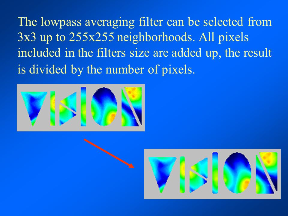 The lowpass averaging filter can be selected from 3x3 up to 255x255 neighborhoods. All pixels included in the filters size are added up, the result is