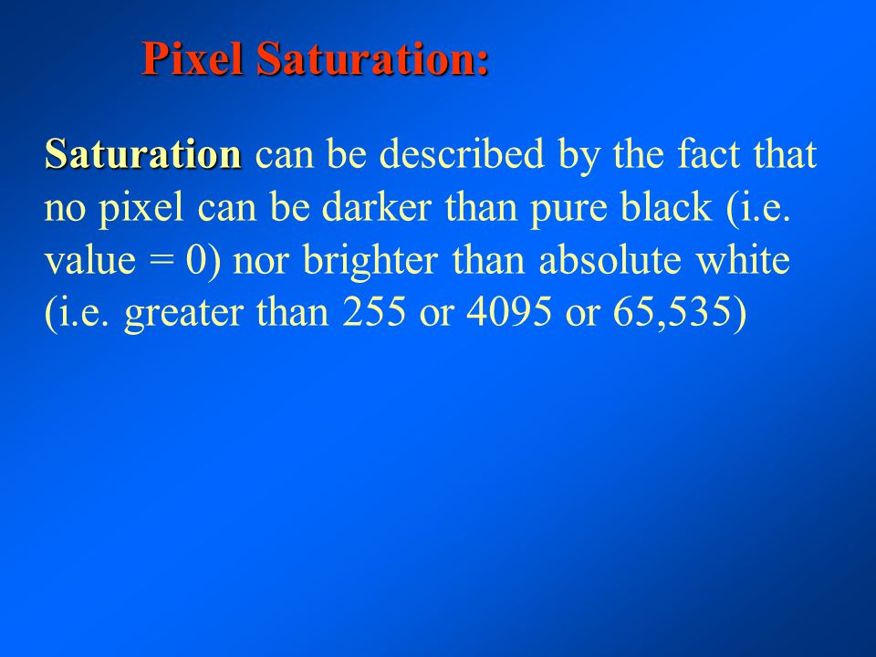 Pixel Saturation: Saturation Saturation can be described by the fact that no pixel can be darker than pure black (i.e. value = 0) nor brighter than ab