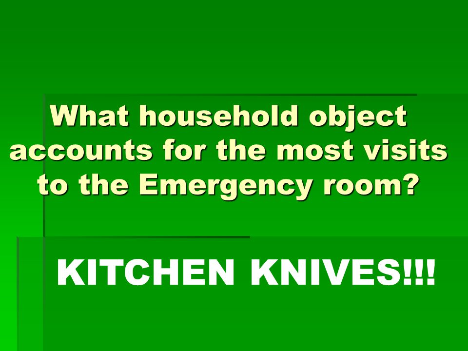 What household object accounts for the most visits to the Emergency room KITCHEN KNIVES!!!