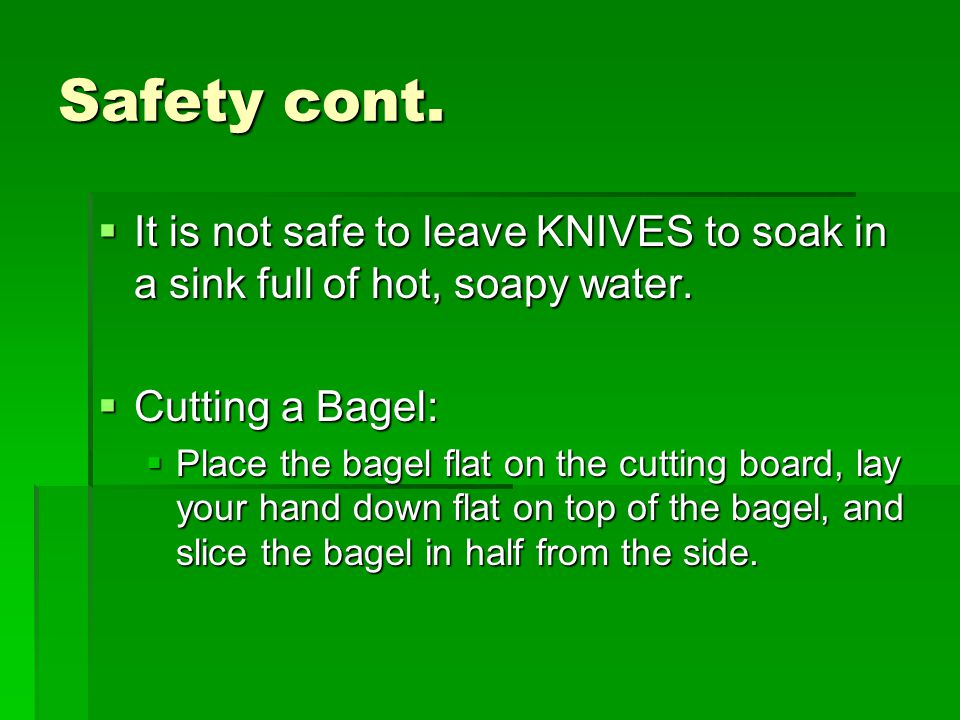 Safety cont.  It is not safe to leave KNIVES to soak in a sink full of hot, soapy water.