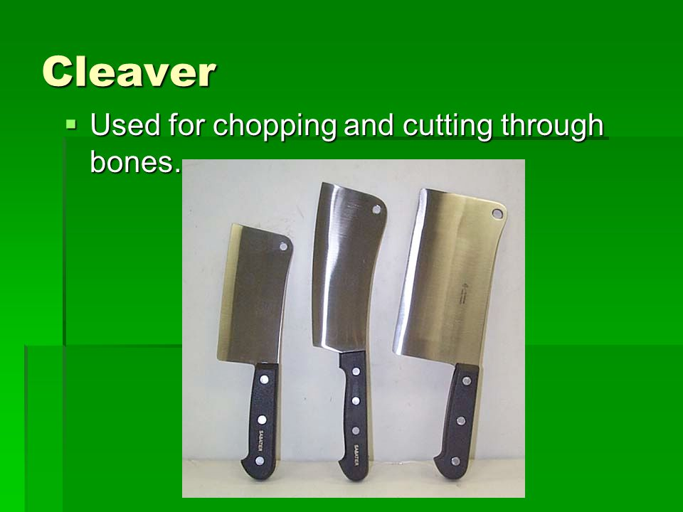 Cleaver  Used for chopping and cutting through bones.