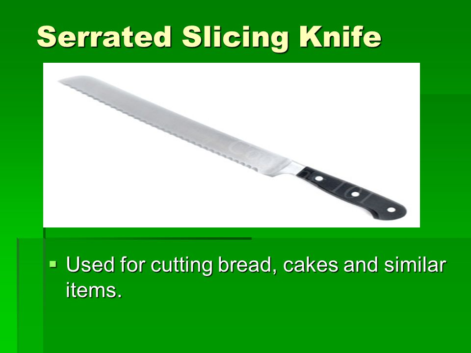 Serrated Slicing Knife  Used for cutting bread, cakes and similar items.