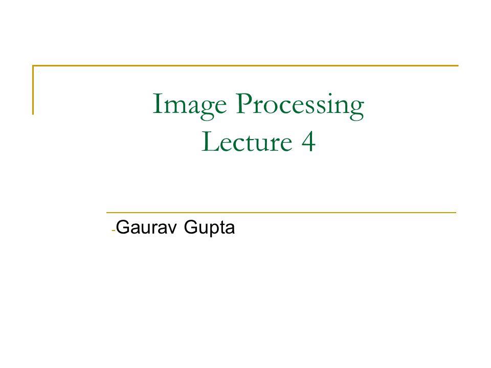 Image Processing Lecture 4 - Gaurav Gupta