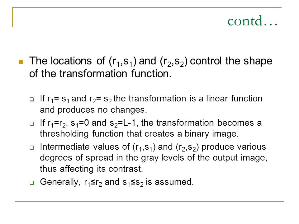contd… The locations of (r 1,s 1 ) and (r 2,s 2 ) control the shape of the transformation function.  If r 1 = s 1 and r 2 = s 2 the transformation is