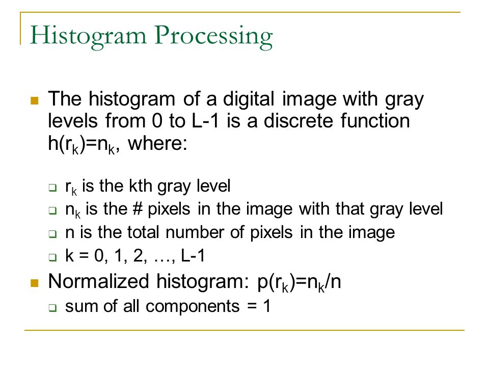 Histogram Processing The histogram of a digital image with gray levels from 0 to L-1 is a discrete function h(r k )=n k, where:  r k is the kth gray