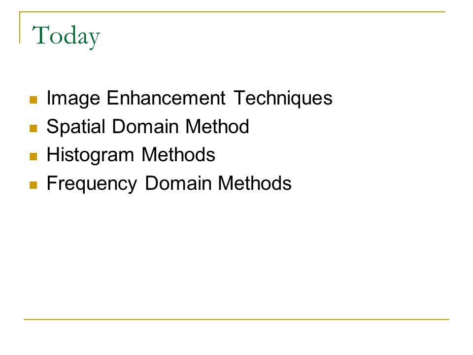 Today Image Enhancement Techniques Spatial Domain Method Histogram Methods Frequency Domain Methods