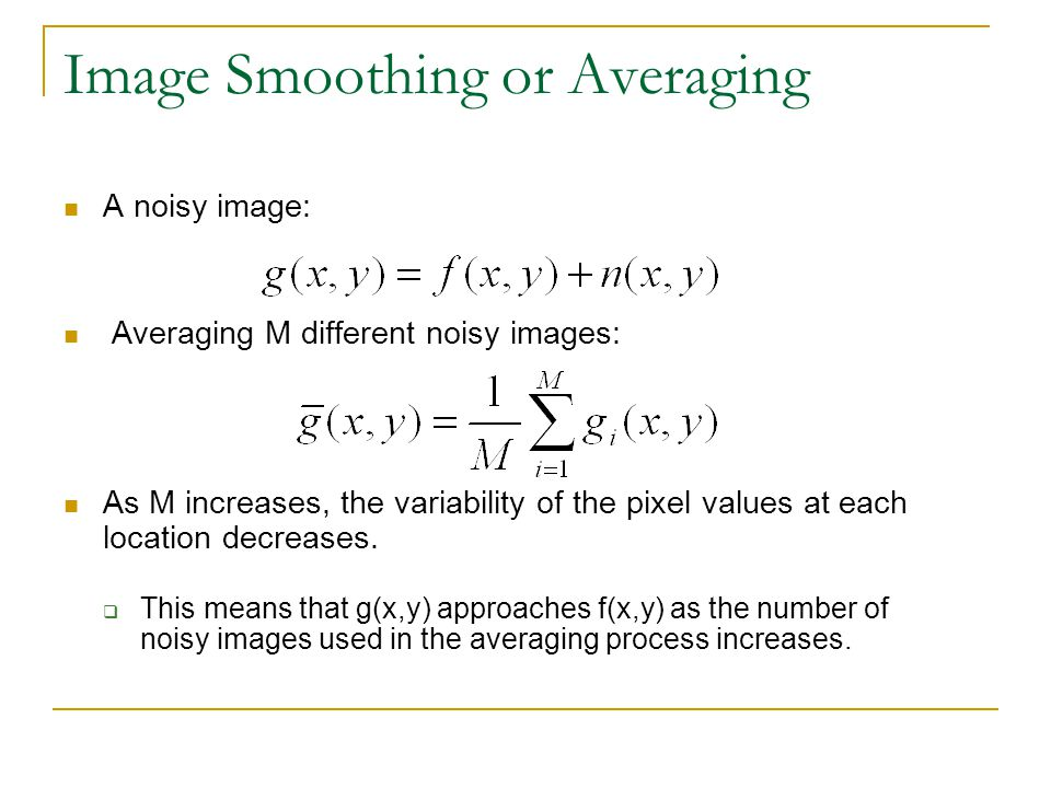 Image Smoothing or Averaging A noisy image: Averaging M different noisy images: As M increases, the variability of the pixel values at each location d