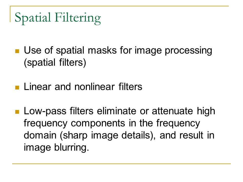 Spatial Filtering Use of spatial masks for image processing (spatial filters) Linear and nonlinear filters Low-pass filters eliminate or attenuate hig