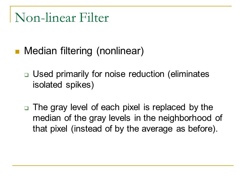 Non-linear Filter Median filtering (nonlinear)  Used primarily for noise reduction (eliminates isolated spikes)  The gray level of each pixel is rep