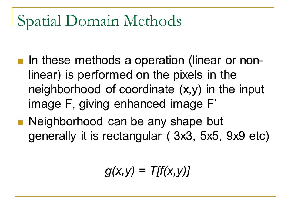Spatial Domain Methods In these methods a operation (linear or non- linear) is performed on the pixels in the neighborhood of coordinate (x,y) in the
