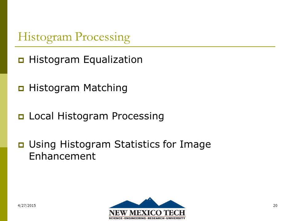 Histogram Processing  Histogram Equalization  Histogram Matching  Local Histogram Processing  Using Histogram Statistics for Image Enhancement 4/27/201520