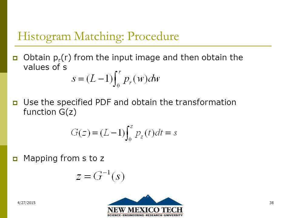 Histogram Matching: Procedure  Obtain p r (r) from the input image and then obtain the values of s  Use the specified PDF and obtain the transformation function G(z)  Mapping from s to z 4/27/201538