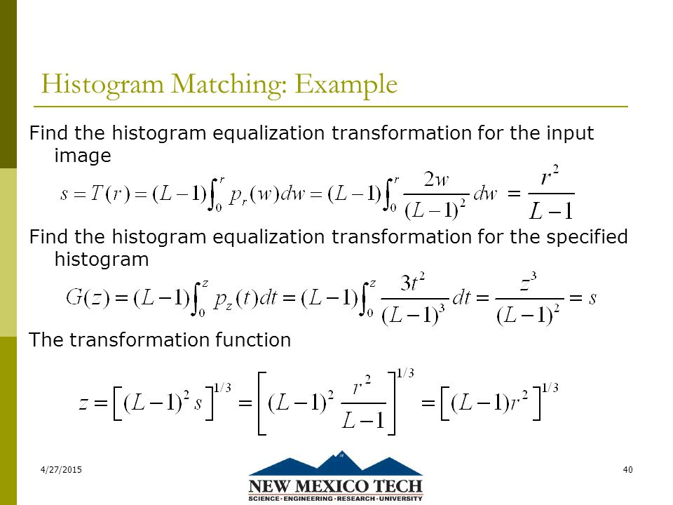 Histogram Matching: Example Find the histogram equalization transformation for the input image Find the histogram equalization transformation for the specified histogram The transformation function 4/27/201540