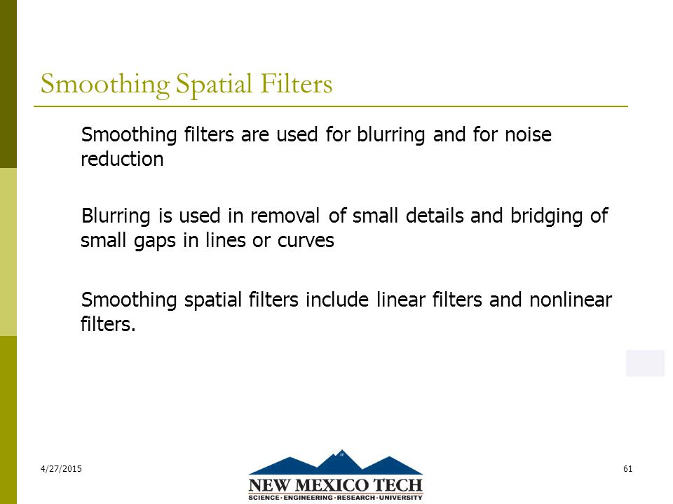 Smoothing Spatial Filters 4/27/201561 Smoothing filters are used for blurring and for noise reduction Blurring is used in removal of small details and bridging of small gaps in lines or curves Smoothing spatial filters include linear filters and nonlinear filters.