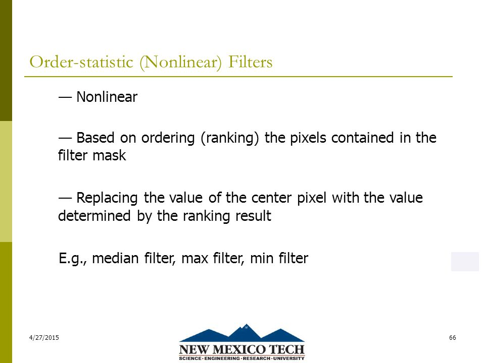 Order-statistic (Nonlinear) Filters 4/27/201566 — Nonlinear — Based on ordering (ranking) the pixels contained in the filter mask — Replacing the value of the center pixel with the value determined by the ranking result E.g., median filter, max filter, min filter