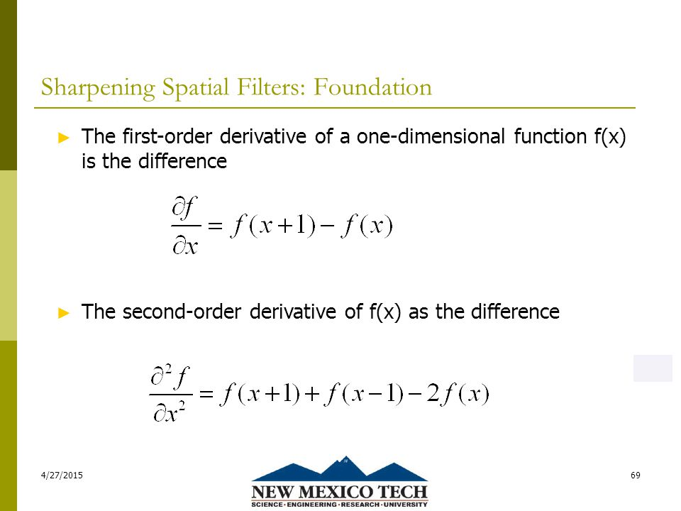 Sharpening Spatial Filters: Foundation 4/27/201569 ► The first-order derivative of a one-dimensional function f(x) is the difference ► The second-order derivative of f(x) as the difference