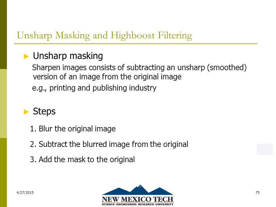 Unsharp Masking and Highboost Filtering 4/27/201575 ► Unsharp masking Sharpen images consists of subtracting an unsharp (smoothed) version of an image from the original image e.g., printing and publishing industry ► Steps 1.