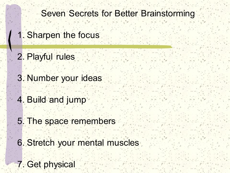 Seven Secrets for Better Brainstorming 1.Sharpen the focus 2.Playful rules 3.Number your ideas 4.Build and jump 5.The space remembers 6.Stretch your mental muscles 7.Get physical