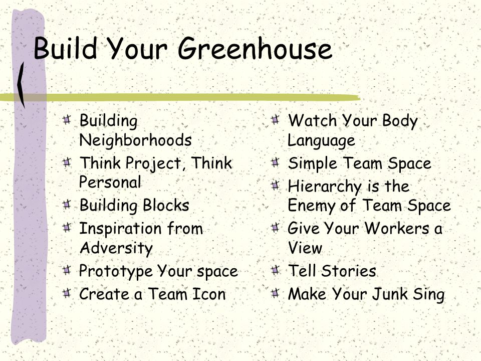 Build Your Greenhouse Building Neighborhoods Think Project, Think Personal Building Blocks Inspiration from Adversity Prototype Your space Create a Team Icon Watch Your Body Language Simple Team Space Hierarchy is the Enemy of Team Space Give Your Workers a View Tell Stories Make Your Junk Sing
