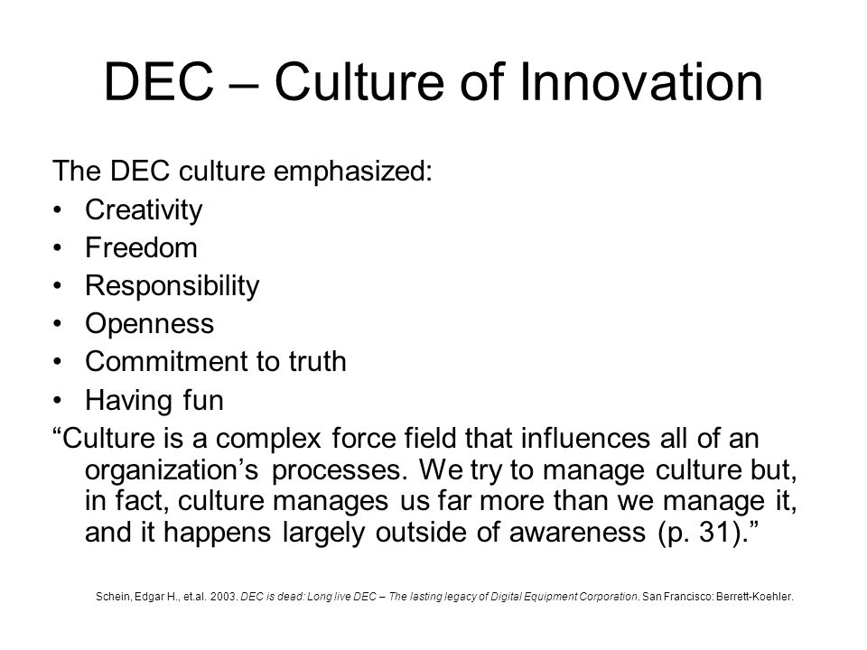 DEC – Culture of Innovation The DEC culture emphasized: Creativity Freedom Responsibility Openness Commitment to truth Having fun Culture is a complex force field that influences all of an organization's processes.