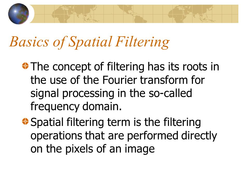Mechanics of spatial filtering The process consists simply of moving the filter mask from point to point in an image.
