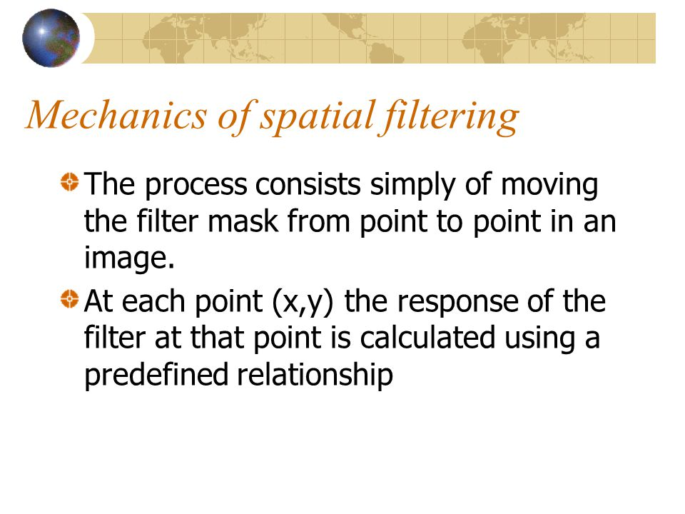 Linear spatial filtering f(x-1,y-1)f(x-1,y)f(x-1,y+1) f(x,y-1)f(x,y)f(x,y+1) f(x+1,y-1)f(x+1,y)f(x+1,y+1) w(-1,-1)w(-1,0)w(-1,1) w(0,-1)w(0,0)w(0,1) w(1,-1)w(1,0)w(1,1) The result is the sum of products of the mask coefficients with the corresponding pixels directly under the mask Pixels of image Mask coefficients w(-1,-1)w(-1,0)w(-1,1) w(0,-1)w(0,0)w(0,1) w(1,-1)w(1,0)w(1,1)